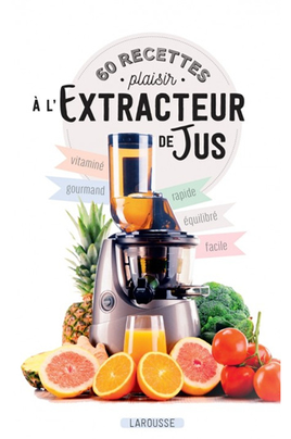 Larousse. 60 RECETTES PLAISIR A L'EXTRACTEUR DE JUS